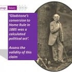 'Gladstone's conversion to Home Rule was a calculated political act'.  Assess the validity of this claim